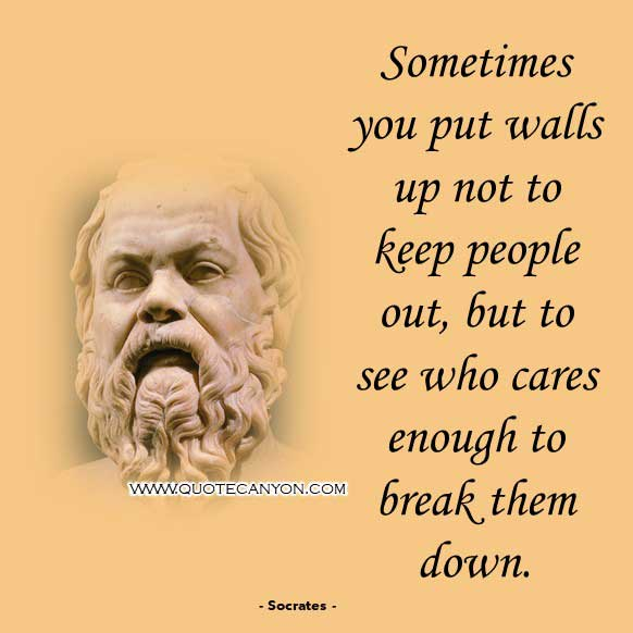 Greek Philosophers Quote from Socrates that says Sometimes you put walls up not to keep people out, but to see who cares enough to break them down