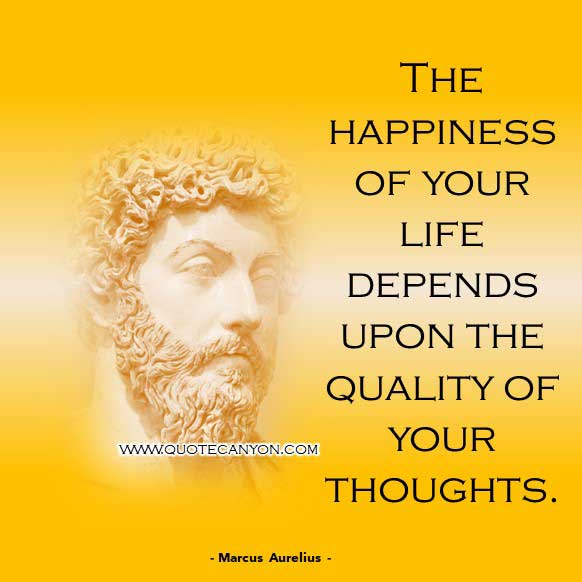 Happiness Philosophy quote from Marcus Aurelius that says The happiness of your life depends upon the quality of your thoughts