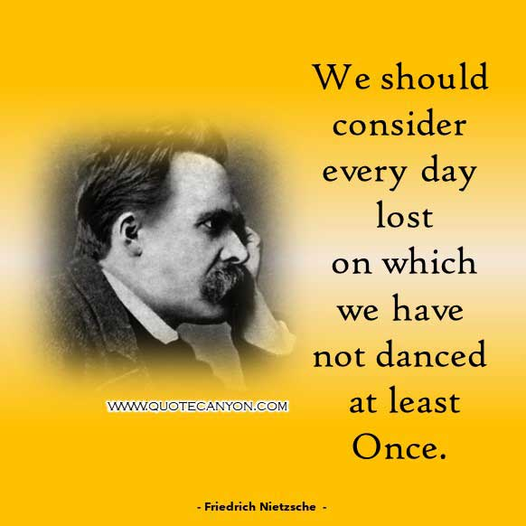 Inspirational Philosophy Quote from Friedrich Nietzsche that says We should consider every day lost on which we have not danced at least once