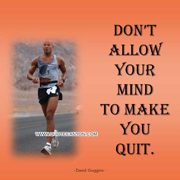 Navy Seal David Goggins Quote that says Don't allow your mind to make you quit