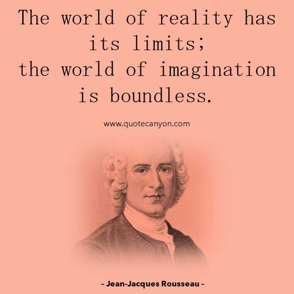 Philosopher Quote on Reality from Jean-Jacques Rousseau that says The world of reality has its limits; the world of imagination is boundless