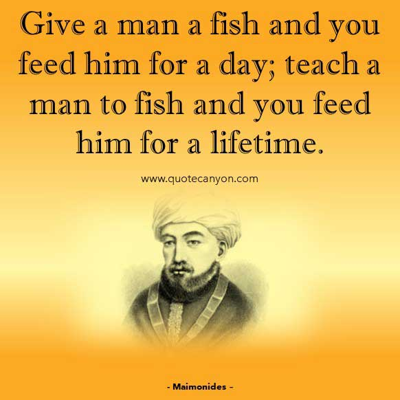 Philosophical Inspirational Quote from Maimonides that says Give a man a fish and you feed him for a day; teach a man to fish and you feed him for a lifetime