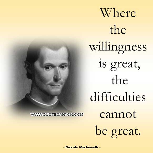Philosophical Phrase and Saying from Niccolò Machiavelli that says Where the willingness is great, the difficulties cannot be great