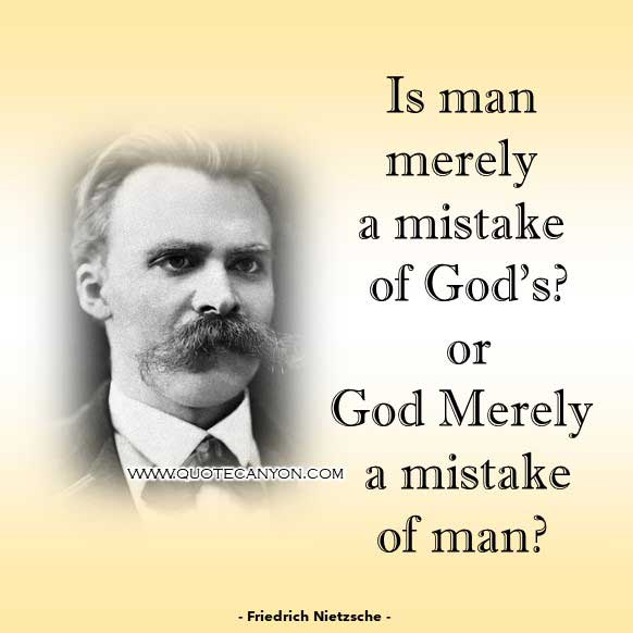 Philosophical Quote About God from Friedrich Nietzsche that says Is man merely a mistake of God's - or God merely a mistake of man