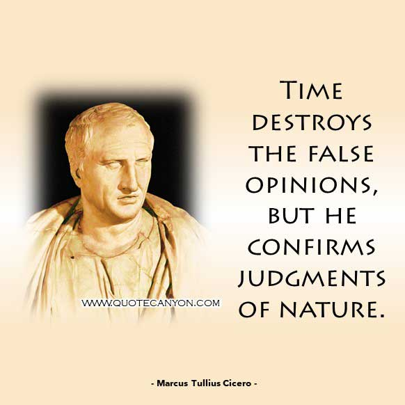 Philosophical Quote About Time from Marcus Tullius Cicero that says Time destroys the false opinions, but he confirms judgments of nature