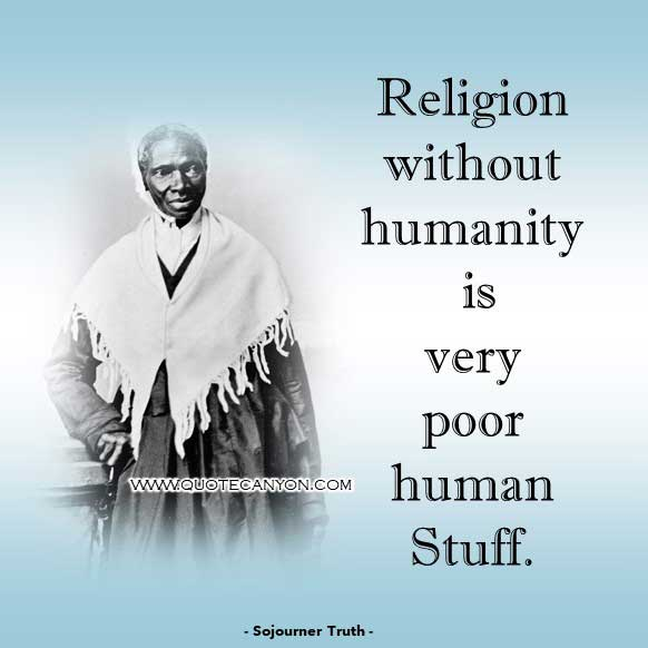 Philosophical Quote about Religion from Sojourner Truth that says Religion without humanity is very poor human stuff