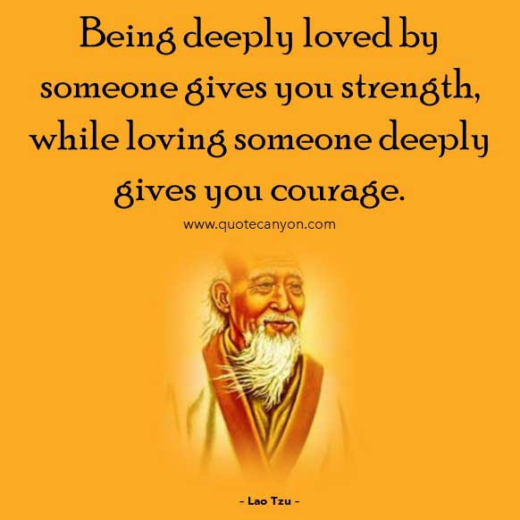 Philosophical Quote on Love from Lao Tzu that says Being deeply loved by someone gives you strength, while loving someone deeply gives you courage