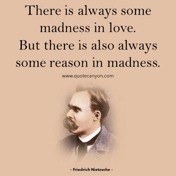 Philosophical Quotes About Love from Friedrich Nietzsche that says There is always some madness in love. But there is also always some reason in madness