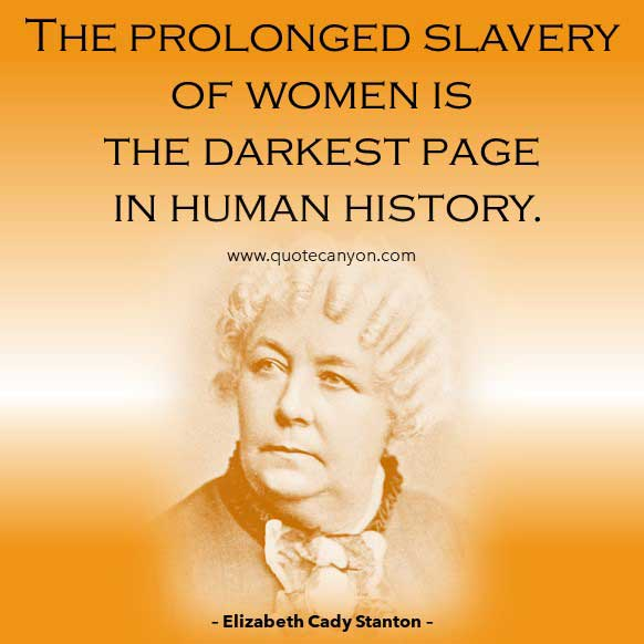 Philosophical saying about women rights from Elizabeth Cady Stanton that says The prolonged slavery of women is the darkest page in human history