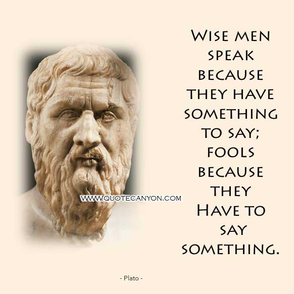 Philosophy Quote from Plato that says Wise men speak because they have something to say; fools because they have to say something