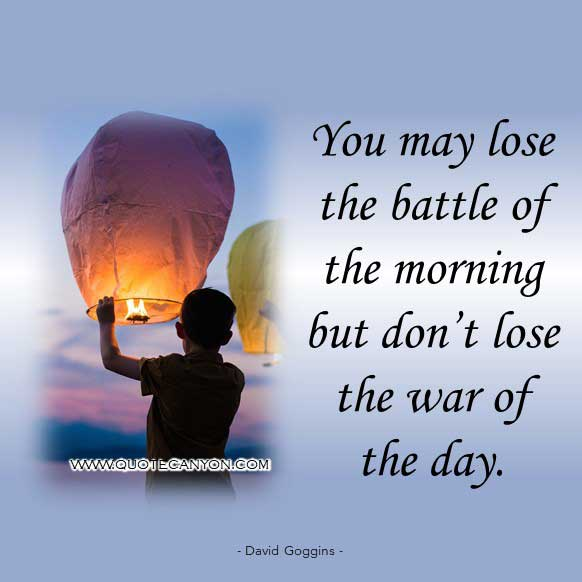 David Goggins Quote about life lessons says that You may lose the battle of the morning but don't lose the war of the day