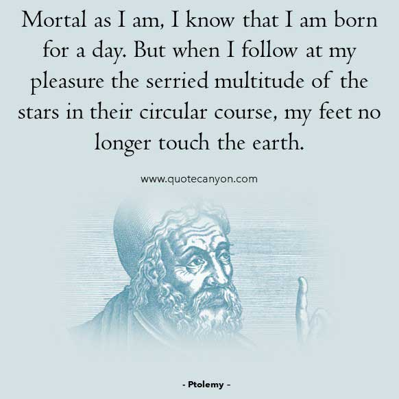 Roman Philosophy Quote from Ptolemy that says Mortal as I am, I know that I am born for a day. But when I follow at my pleasure the serried multitude of the stars..
