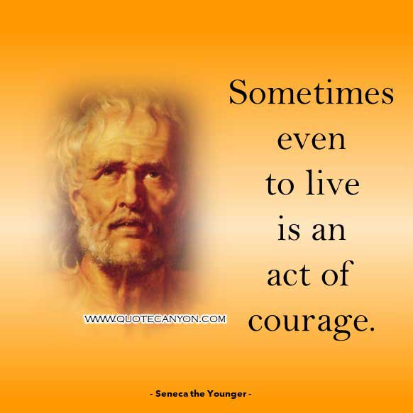 Roman Philosophy Quote from Seneca the Younger that says Sometimes even to live is an act of courage