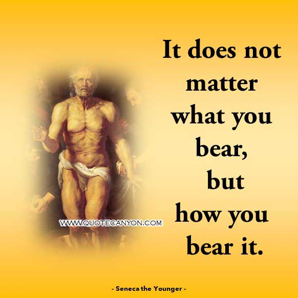 Stoic Philosophy Quote from Seneca the Younger that says It does not matter what you bear, but how you bear it