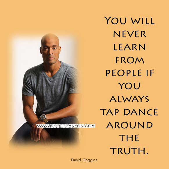 Suffering David Goggins Quote that says You will never learn from people if you always tap dance around the truth