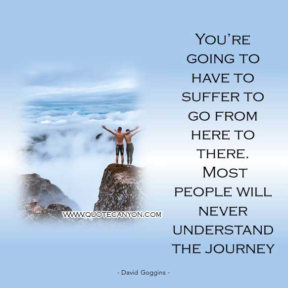 Suffering Quote by David Goggins that says You're going to have to suffer to go from here to there. Most people will never understand the journey