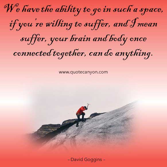 Suffering Quote from David Goggins that says We have the ability to go in such a space, if you're willing to suffer, and I mean suffer, your brain and body once connected together, can do anything