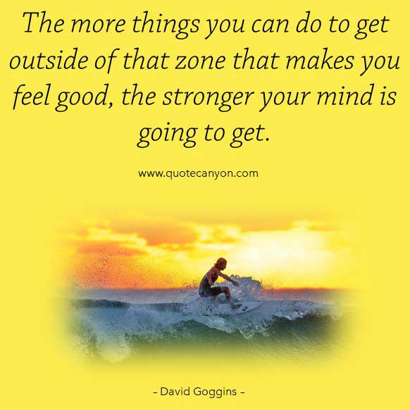 Taking Souls Quote by David Goggins that says The more things you can do to get outside of that zone that makes you feel good, the stronger your mind is going to get