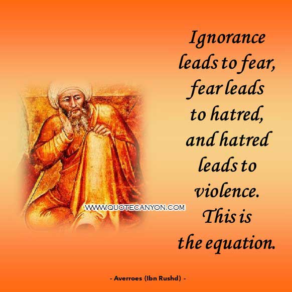 The Best Philosophy Quote by Averroes-Ibn Rushd that says Ignorance leads to fear, fear leads to hatred, and hatred leads to violence. This is the equation