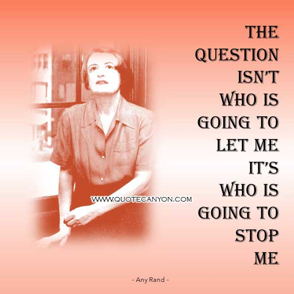 The Best Philosophy Quote from Any Rand that says The question isn't who is going to let me; it's who is going to stop me