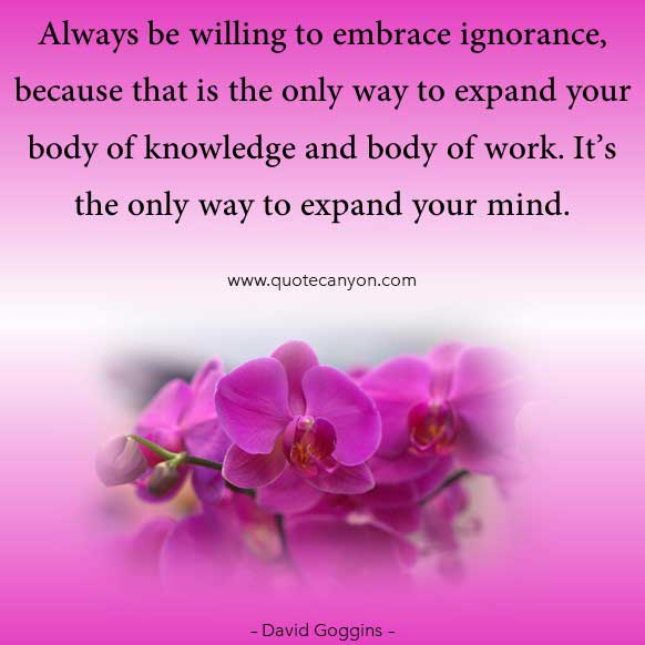 david goggins life lesson on ignorance quote that says Always be willing to embrace ignorance, because that is the only way to expand your body of knowledge and body of work. It's the only way to expand your mind.