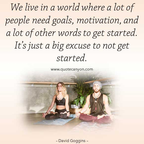 david goggins goals and motivation quote about life that says We live in a world where a lot of people need goals, motivation, and a lot of other words to get started. It's just a big excuse to not get started.