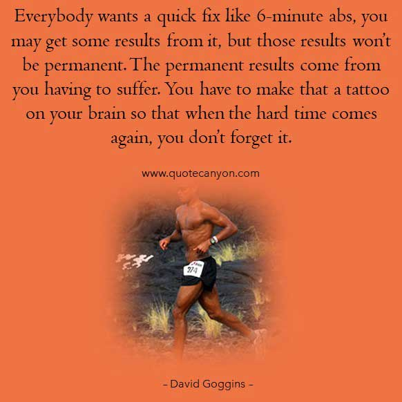 david goggins workout quote that says Everybody wants a quick fix like 6-minute abs, you may get some results from it, but those results won't be permanent