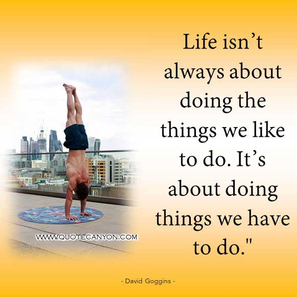 david goggins fitness inspiration quote that says Life isn't always about doing the things we like to do. It's about doing things we have to do