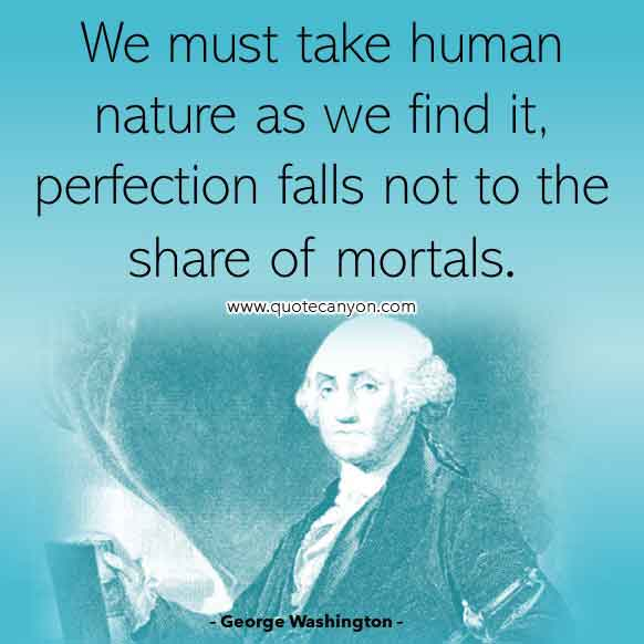 Best George Washington Quote that says We must take human nature as we find it, perfection falls not to the share of mortals