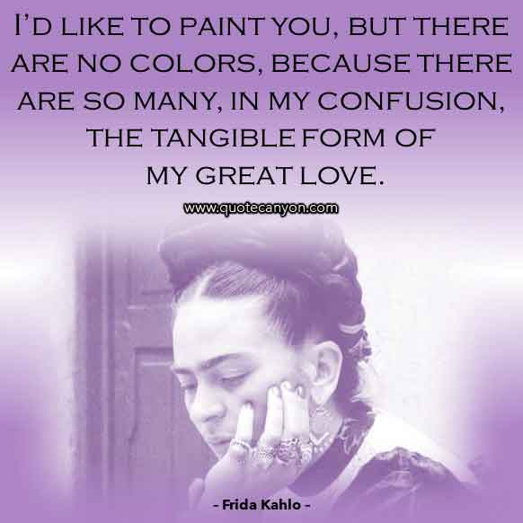 Best Love Quote From Frida Kahlo that says I'd like to paint you, but there are no colors, because there are so many, in my confusion, the tangible form of my great love