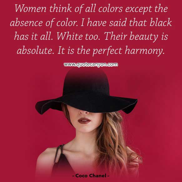 Coco Chanel Black Quote that says Women think of all colors except the absence of color. I have said that black has it all. White too. Their beauty is absolute. It is the perfect harmony