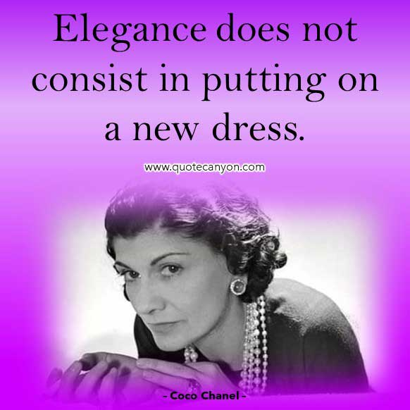 Coco Chanel Elegance Quote that says Elegance does not consist in putting on a new dress
