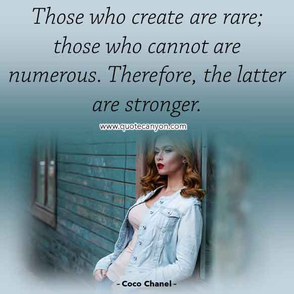 Coco Chanel Famous Quote that says Those who create are rare; those who cannot are numerous. Therefore, the latter are stronger
