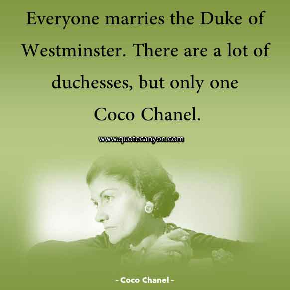 Coco Chanel Phrases that says Everyone marries the Duke of Westminster. There are a lot of duchesses, but only one Coco Chanel