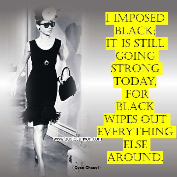 Coco Chanel Quote About Black that says I imposed black, it is still going strong today, for black wipes out everything else around
