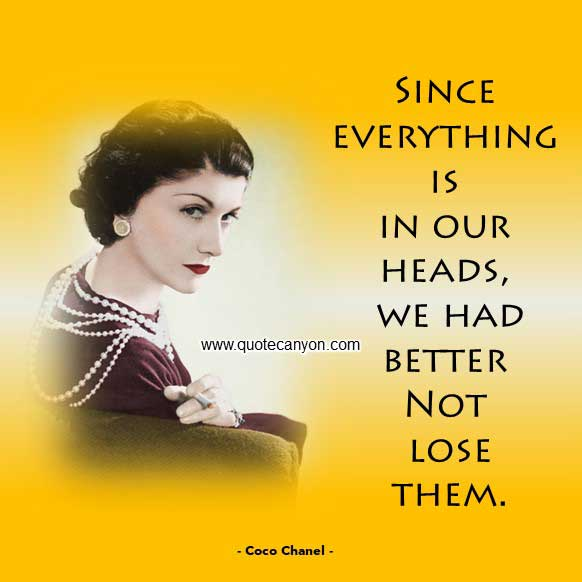 Coco Chanel Quote that says Since everything is in our heads, we had better not lose them