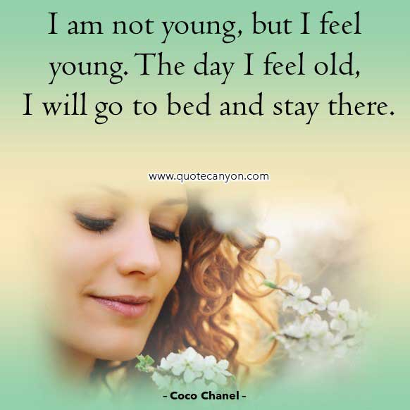 Coco Chanel Quotes About Age that says I am not young, but I feel young. The day I feel old, I will go to bed and stay there