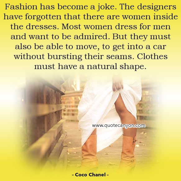Coco Chanel Quotes About Fashion that says Fashion has become a joke. The designers have forgotten that there are women inside the dresses