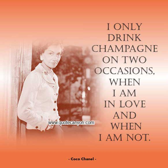 Coco Chanel Quotes About Love and Champagne that says I only drink Champagne on two occasions, when I am in love and when I am not