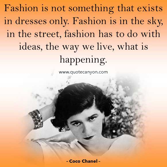 Coco Chanel Quotes On Fashion that says Fashion is not something that exists in dresses only. Fashion is in the sky, in the street, fashion has to do with ideas, the way we live, what is happening