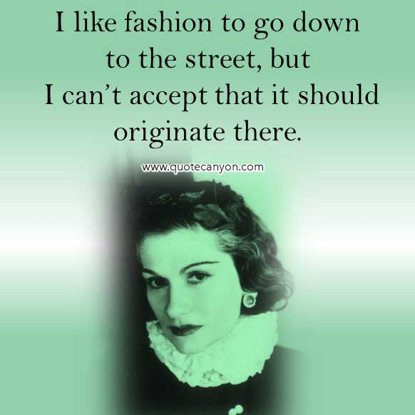 Coco Chanel Quotes On Fashion that says I like fashion to go down to the street, but I can't accept that it should originate there