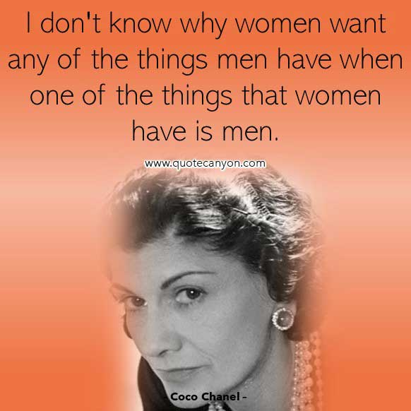 Coco Chanel Quotes On Woman that says I don't know why women want any of the things men have when one of the things that women have is men