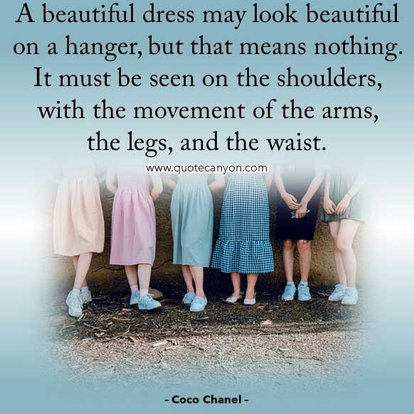 Coco Chanel Quotes on Dress that says A beautiful dress may look beautiful on a hanger, but that means nothing. It must be seen on the shoulders, with the movement of the arms, the legs, and the waist