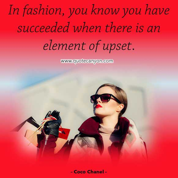 Coco Chanel Quotes on Fashion that says In fashion, you know you have succeeded when there is an element of upset