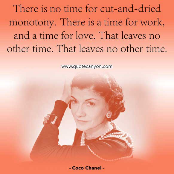 Coco Chanel Quotes on Love that says There is no time for cut-and-dried monotony. There is a time for work, and a time for love. That leaves no other time. That leaves no other time