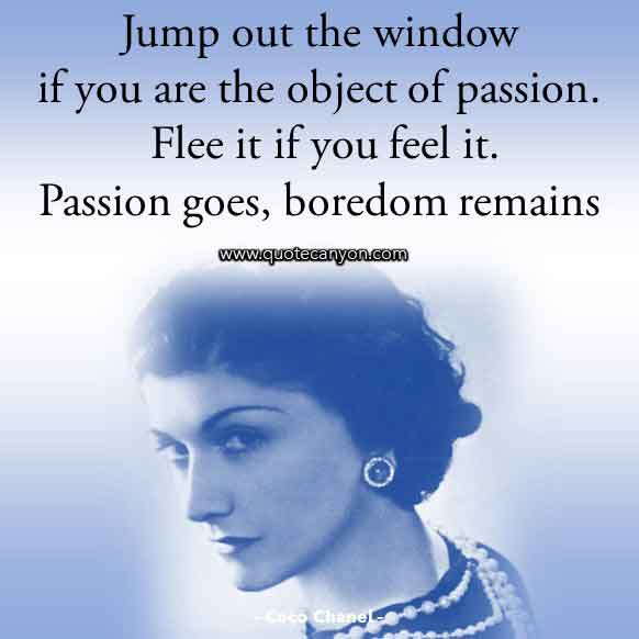 Coco Chanel Sayings about Passion that says Jump out the window if you are the object of passion. Flee it if you feel it. Passion goes, boredom remains