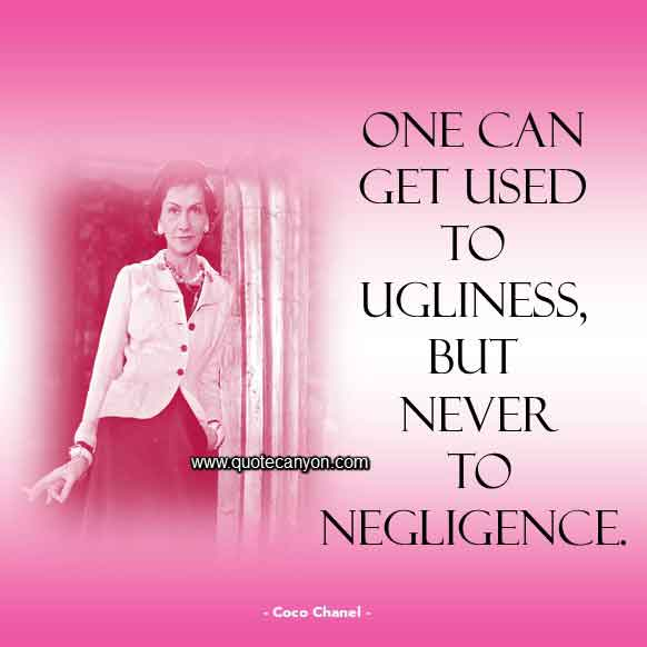 Coco Chanel Sayings that says One can get used to ugliness, but never to negligence