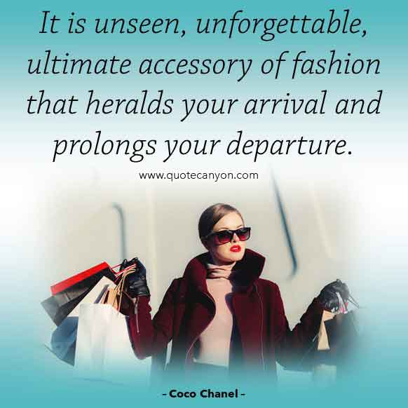 Famous Coco Chanel Quote that says It is unseen, unforgettable, ultimate accessory of fashion that heralds your arrival and prolongs your departure