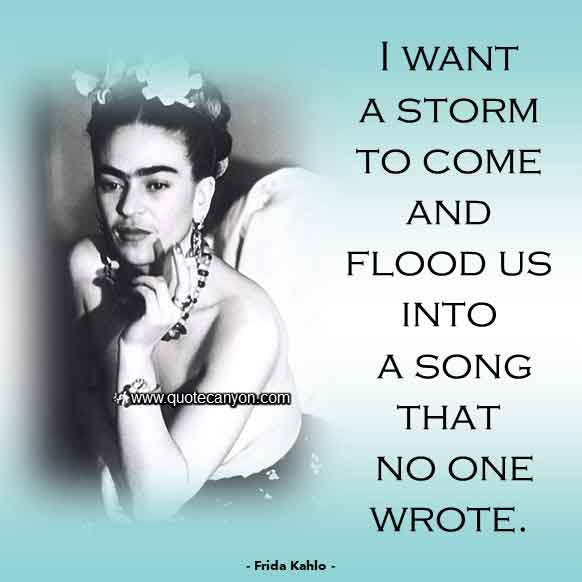 Famous Frida Kahlo Quote that says I want a storm to come and flood us into a song that no one wrote
