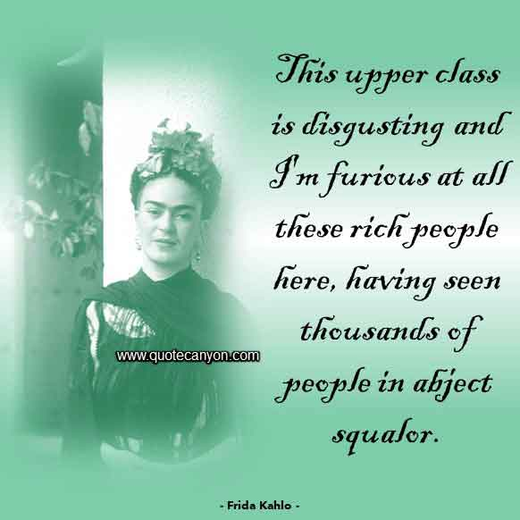 Famous Frida Kahlo Quote that says This upper class is disgusting and I'm furious at all these rich people here, having seen thousands of people in abject squalor